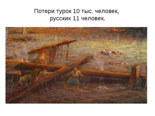 Потери турок 10 тыс. человек, русских 11 человек.