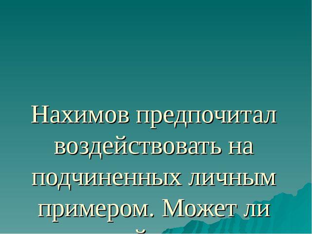 Нахимов предпочитал воздействовать на подчиненных личным примером. Может ли т...