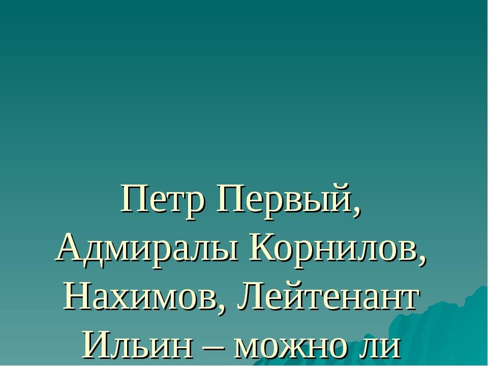 Петр Первый, Адмиралы Корнилов, Нахимов, Лейтенант Ильин – можно ли назвать и...