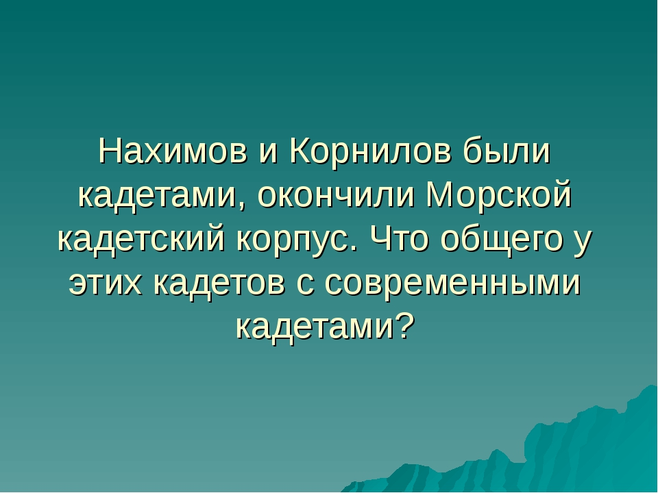 Нахимов и Корнилов были кадетами, окончили Морской кадетский корпус. Что обще...