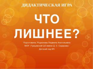 ДИДАКТИЧЕСКАЯ ИГРА ЧТО ЛИШНЕЕ? Подготовила: Родионова Людмила Анатольевна МОУ