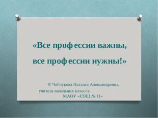 «Все профессии важны, все профессии нужны!» © Чеблукова Наталья Александровна
