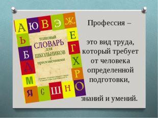 Профессия – это вид труда, который требует от человека определенной подготов