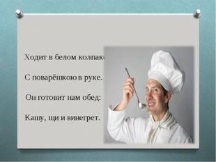 Ходит в белом колпаке С поварёшкою в руке. Он готовит нам обед: Кашу, щи и в
