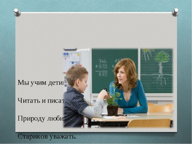 Мы учим детишек Читать и писать, Природу любить, Стариков уважать.