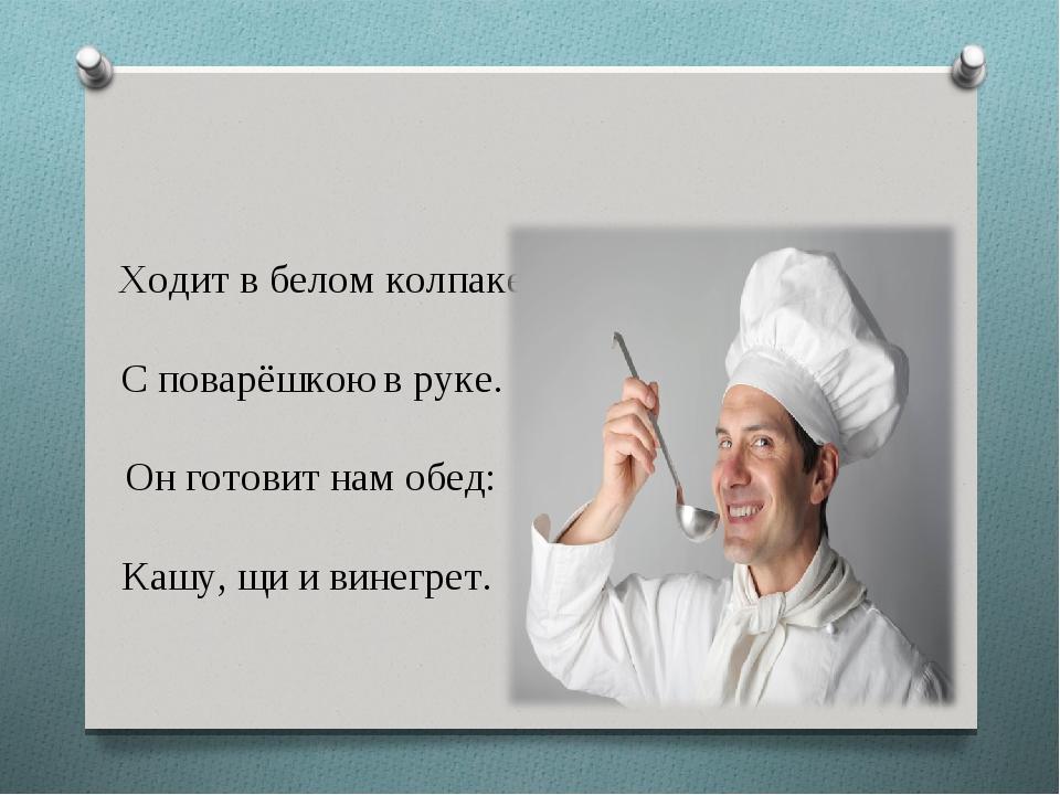Ходит в белом колпаке С поварёшкою в руке. Он готовит нам обед: Кашу, щи и в...