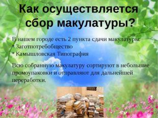 В нашем городе есть 2 пункта сдачи макулатуры: Заготпотребобщество Камышловс