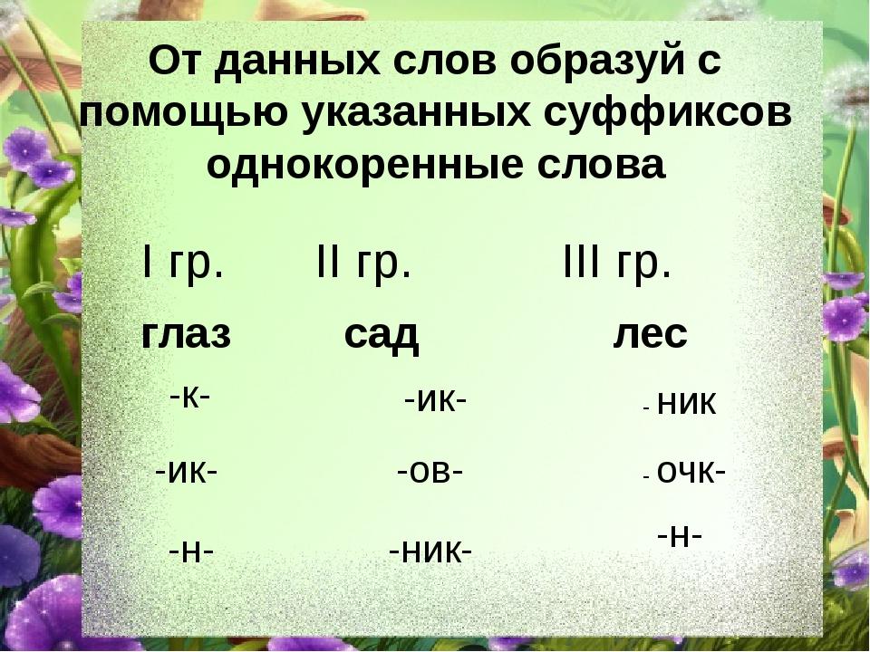 От данных слов образуй с помощью указанных суффиксов однокоренные слова I гр....