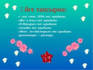 Үйге тапсырма: «Қазақстан -2030» тақырыбына; «Жаңа жыл» тақырыбына; «8-Науыры