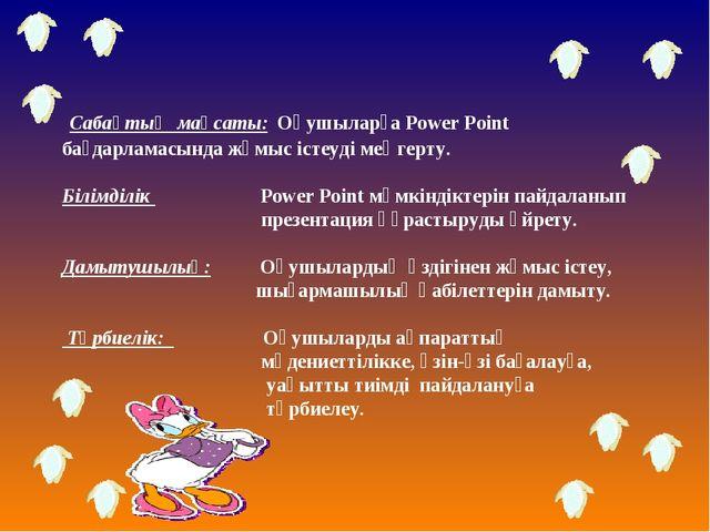 Сабақтың мақсаты: Оқушыларға Power Point бағдарламасында жұмыс істеуді меңге...