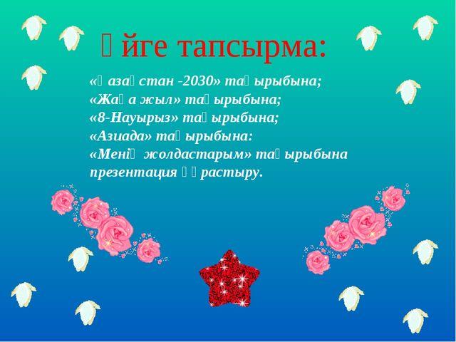 Үйге тапсырма: «Қазақстан -2030» тақырыбына; «Жаңа жыл» тақырыбына; «8-Науыры...