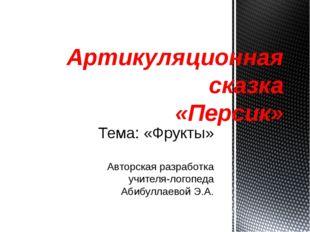 Тема: «Фрукты» Авторская разработка учителя-логопеда Абибуллаевой Э.А. Артику