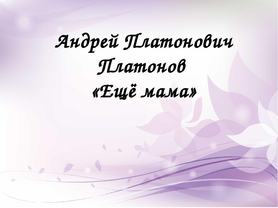 Андрей Платонович Платонов «Ещё мама»