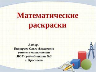 Математические раскраски Автор : Быстрова Ольга Алексеевна учитель математики