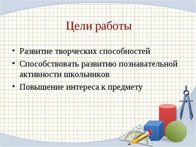 Цели работы Развитие творческих способностей Способствовать развитию познават...