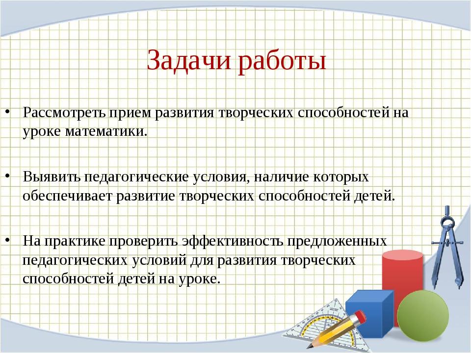 Задачи работы Рассмотреть прием развития творческих способностей на уроке мат...