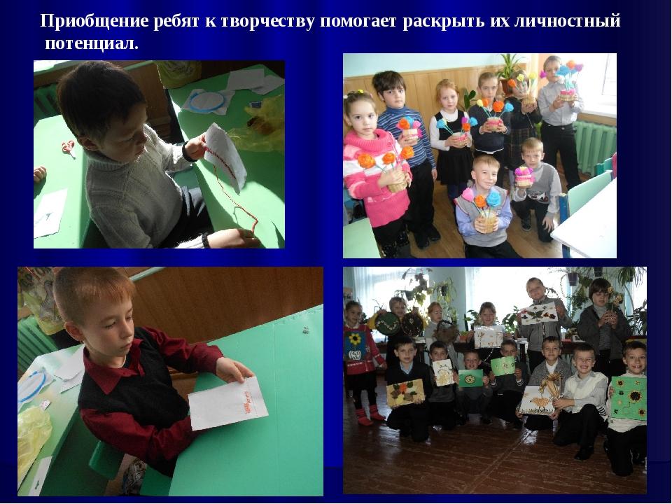 Приобщение ребят к творчеству помогает раскрыть их личностный потенциал.