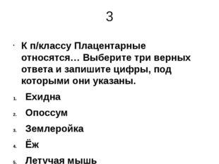 3 К п/классу Плацентарные относятся… Выберите три верных ответа и запишите ци