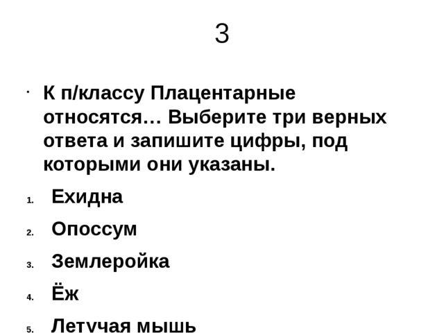 3 К п/классу Плацентарные относятся… Выберите три верных ответа и запишите ци...