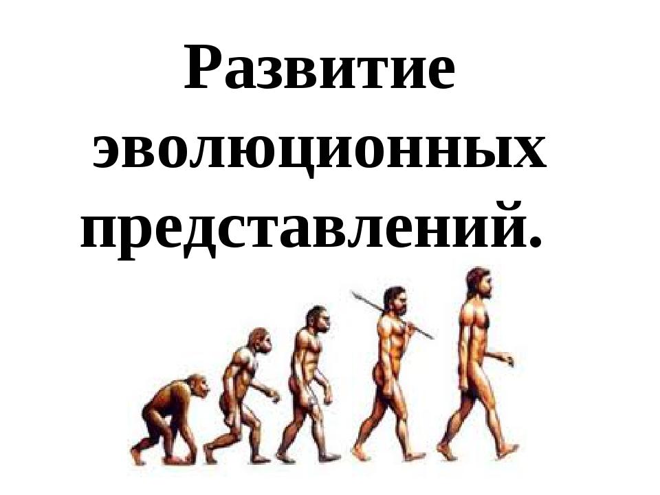 Развитие эволюционных представлений.