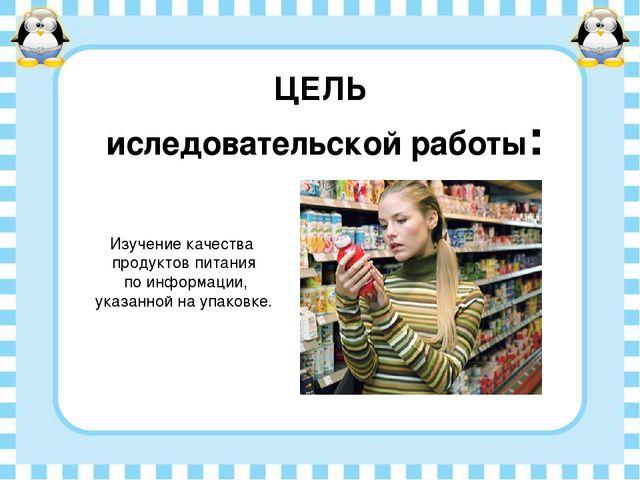 ЦЕЛЬ иследовательской работы: Изучение качества продуктов питания по информац...