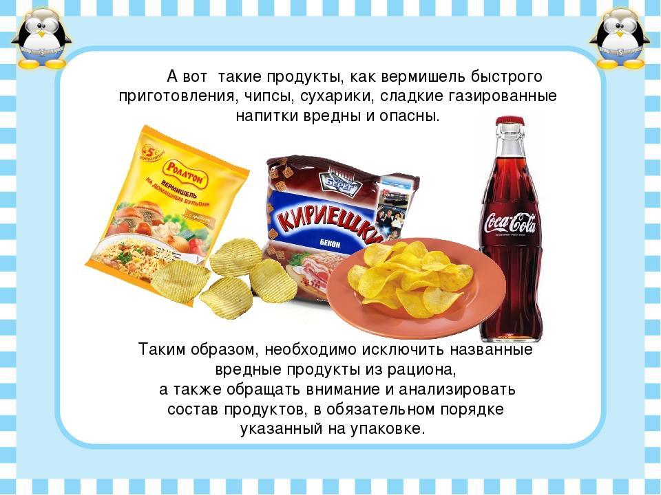 А вот такие продукты, как вермишель быстрого приготовления, чипсы, сухарики,...