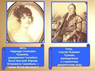 мать, Надежда Осиповна Пушкина, урожденная Ганнибал, была внучкой Абрама Пет