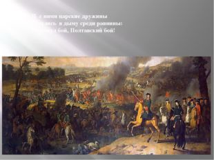 И с ними царские дружины Сошлись в дыму среди равнины: И грянул бой, Полтавск