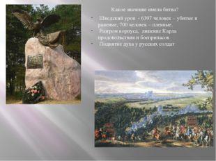 Какое значение имела битва? Шведский урон - 6397 человек – убитые и раненые,