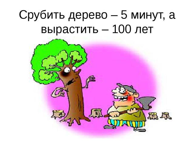 Срубить дерево – 5 минут, а вырастить – 100 лет