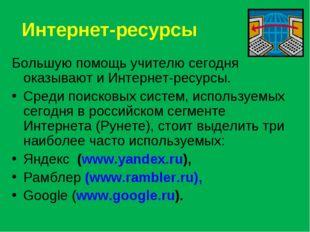 Интернет-ресурсы Большую помощь учителю сегодня оказывают и Интернет-ресурсы.