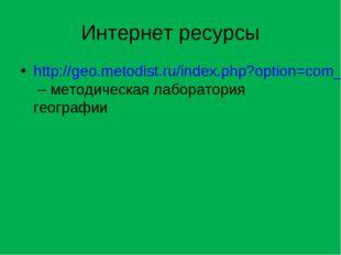 Интернет ресурсы http://geo.metodist.ru/index.php?option=com_content&task=vie