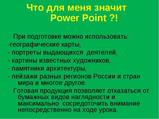 Что для меня значит Power Point ?! При подготовке можно использовать: -геогра...