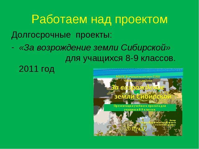 Работаем над проектом Долгосрочные проекты: «За возрождение земли Сибирской»...