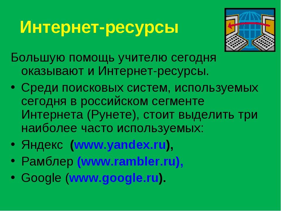 Интернет-ресурсы Большую помощь учителю сегодня оказывают и Интернет-ресурсы....