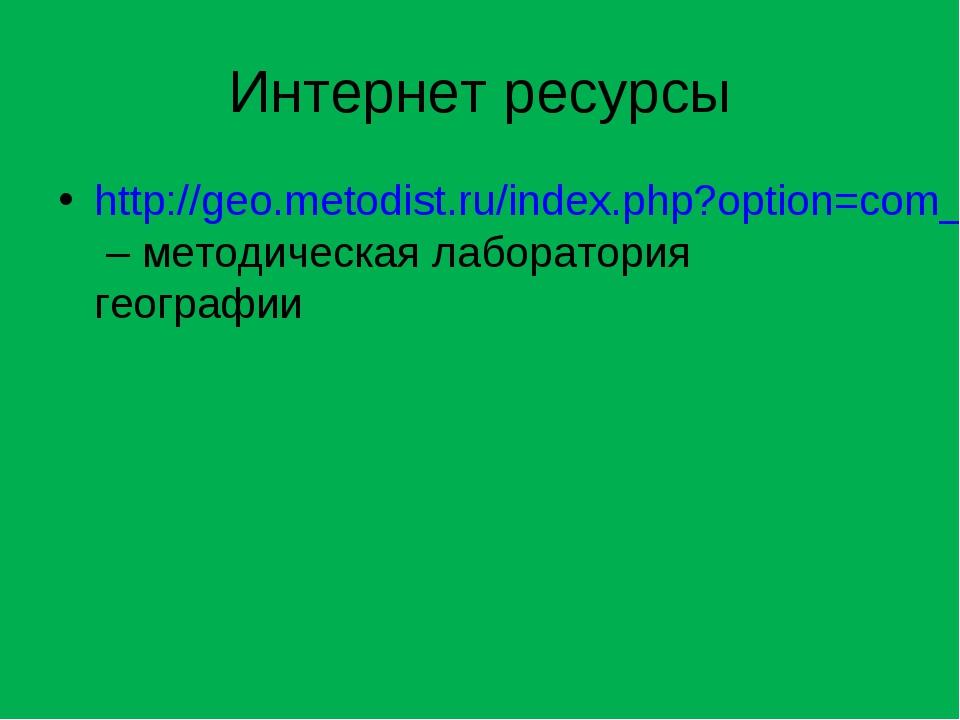 Интернет ресурсы http://geo.metodist.ru/index.php?option=com_content&task=vie...