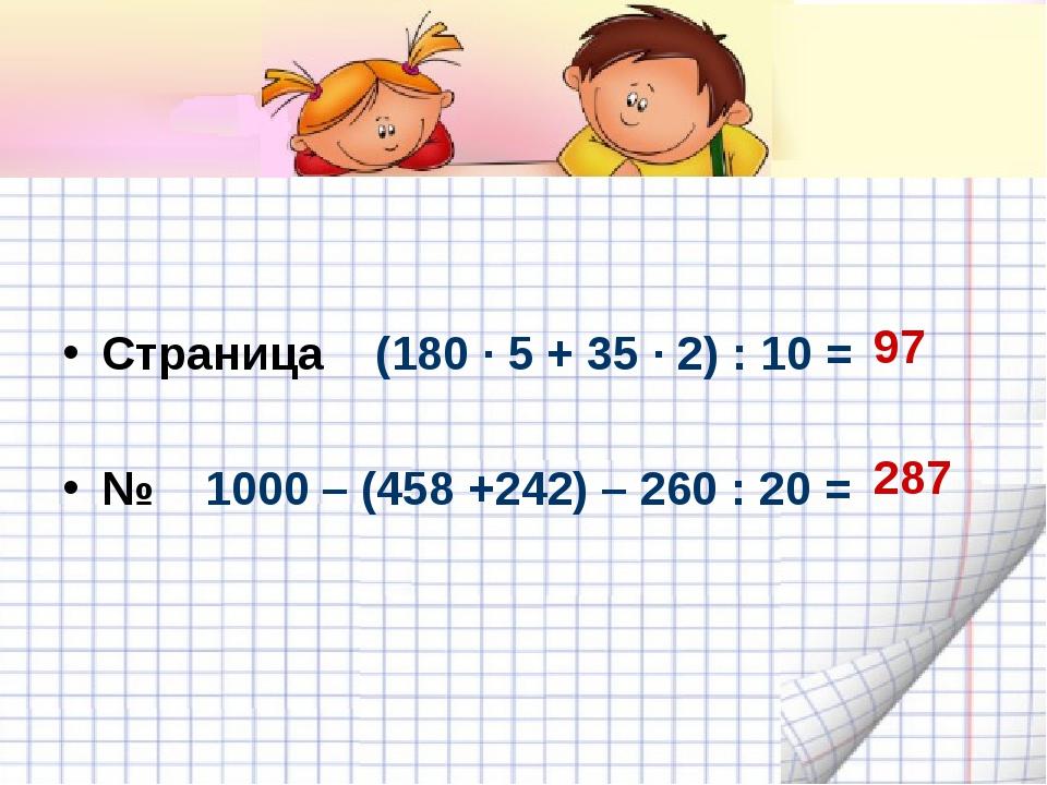 Страница (180 · 5 + 35 · 2) : 10 = № 1000 – (458 +242) – 260 : 20 = 97 287