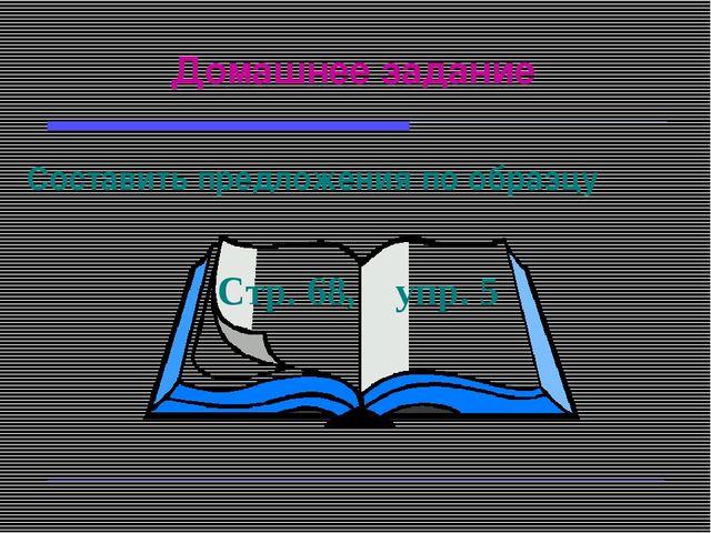 Домашнее задание Составить предложения по образцу Стр. 68, упр. 5