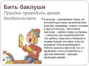 Бить баклуши Праздно проводить время, бездельничать Баклуша – деревянная чурк