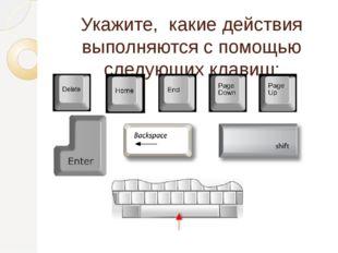 Укажите, какие действия выполняются с помощью следующих клавиш: