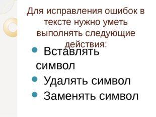 Для исправления ошибок в тексте нужно уметь выполнять следующие действия: Вст