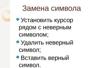 Замена символа Установить курсор рядом с неверным символом; Удалить неверный