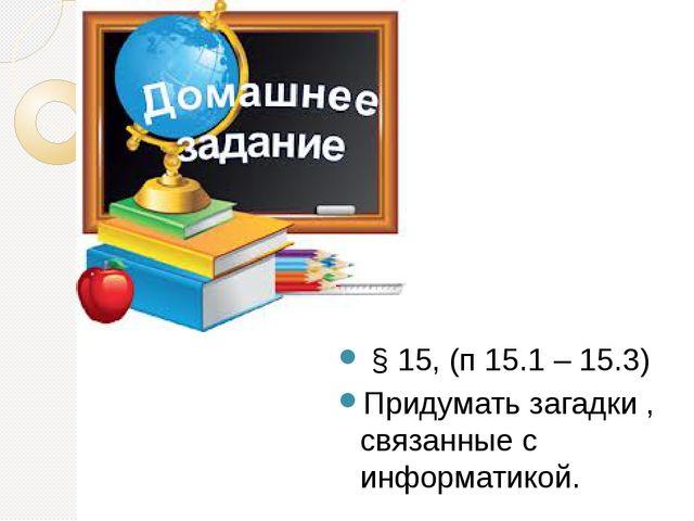 § 15, (п 15.1 – 15.3) Придумать загадки , связанные с информатикой.