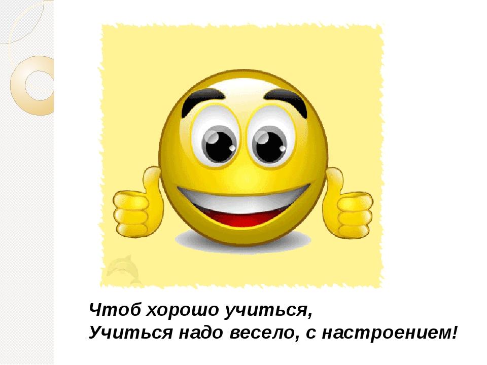 Чтоб хорошо учиться, Учиться надо весело, с настроением!