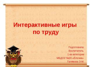 Интерактивные игры по труду Подготовила: Воспитатель 1 кв.категории МБДОУ №20