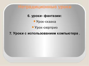 Нетрадиционные уроки 6. уроки- фантазии: Урок-сказка Урок-сюрприз 7. Уроки с