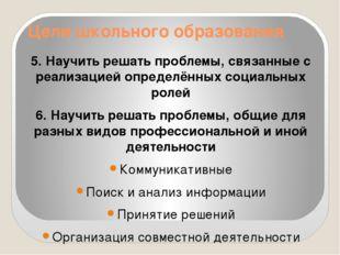 Цели школьного образования 5. Научить решать проблемы, связанные с реализацие