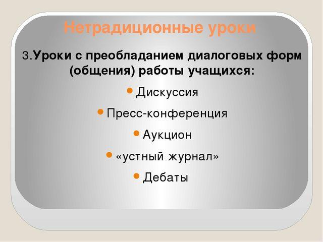 Нетрадиционные уроки 3.Уроки с преобладанием диалоговых форм (общения) работы...