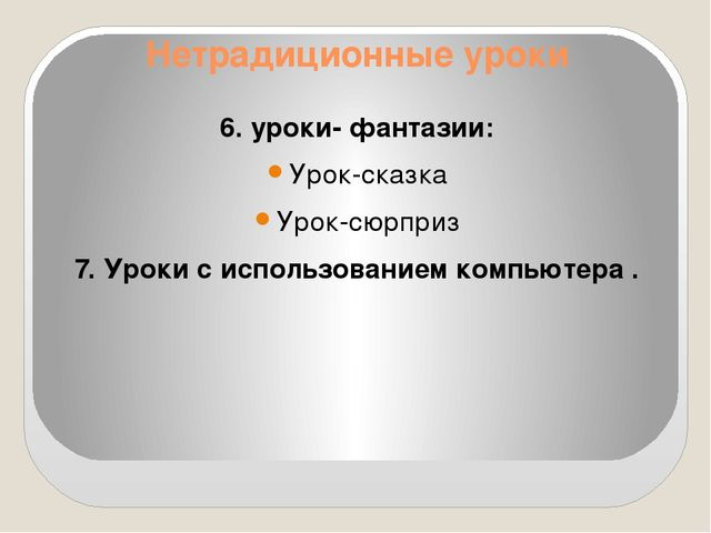 Нетрадиционные уроки 6. уроки- фантазии: Урок-сказка Урок-сюрприз 7. Уроки с...