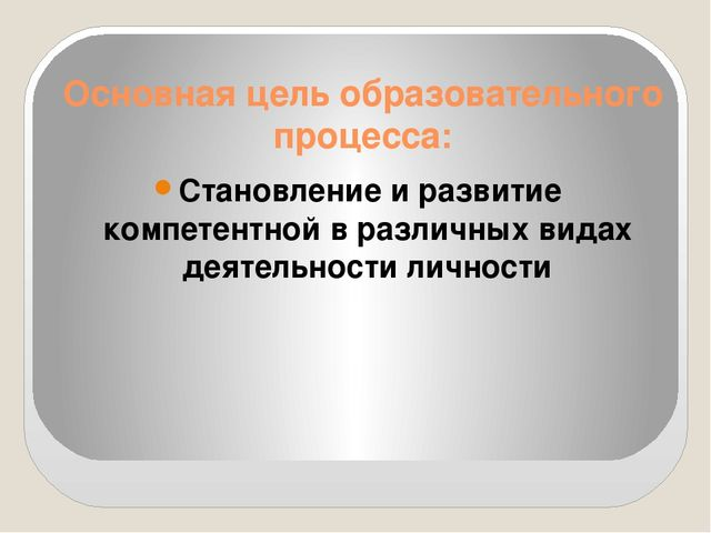 Основная цель образовательного процесса: Становление и развитие компетентной...